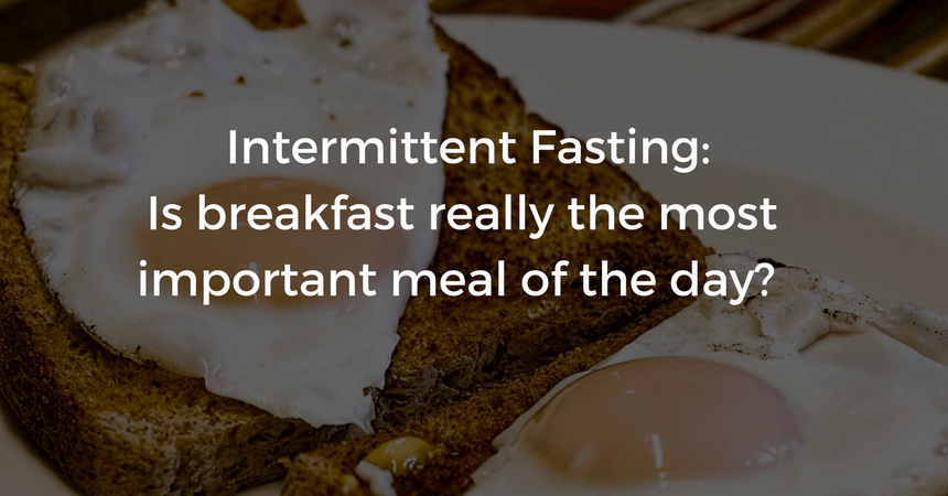 INTERMITTENT FASTING: IS BREAKFAST REALLY THE MOST IMPORTANT MEAL OF THE DAY?