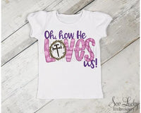 Oh how He Loves Us! Girls Easter Shirt - Sew Lucky Embroidery