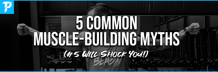5 Common Muscle-Building Myths