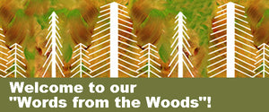 "Welcome to our ""Words from the Woods""!"