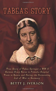 Tabea's Story: True Story of Tabea Springer a WW II German Army Nurse in Poland, a Hospital Train in Russia and During the Devestating End of War in Germany