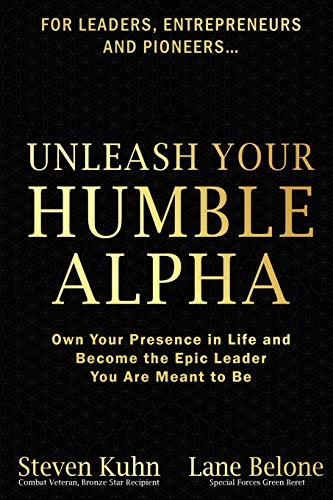 Unleash Your Humble Alpha: Own Your Presence in Life and Become the Epic Leader You Are Meant to Be