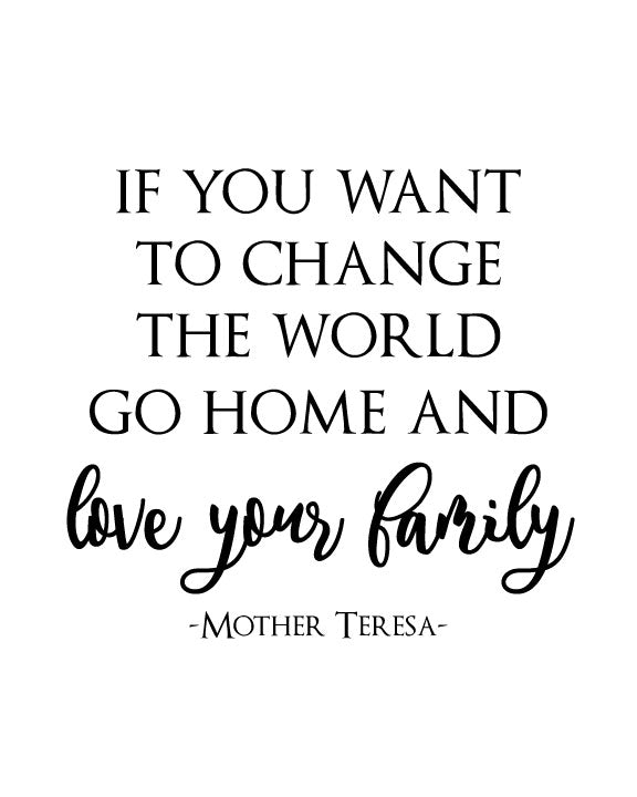 If You Want To Change The World Go Home And Love Your Family Mother Teresa