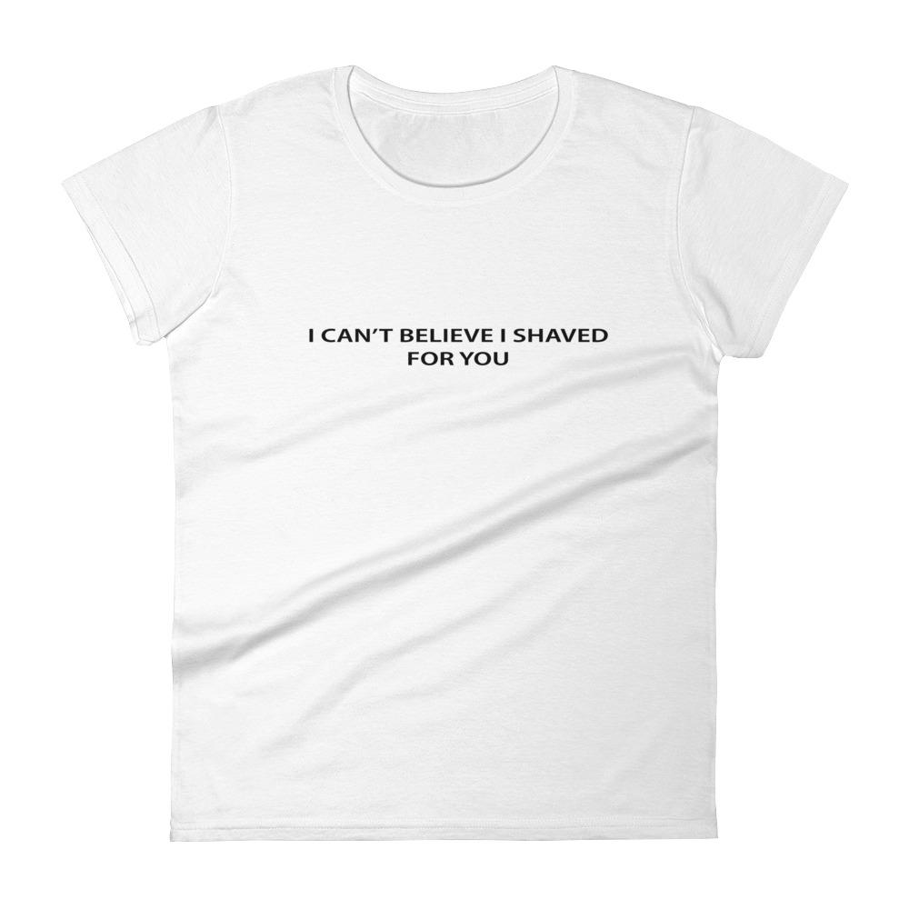 I can't believe I shaved for you t-shirt