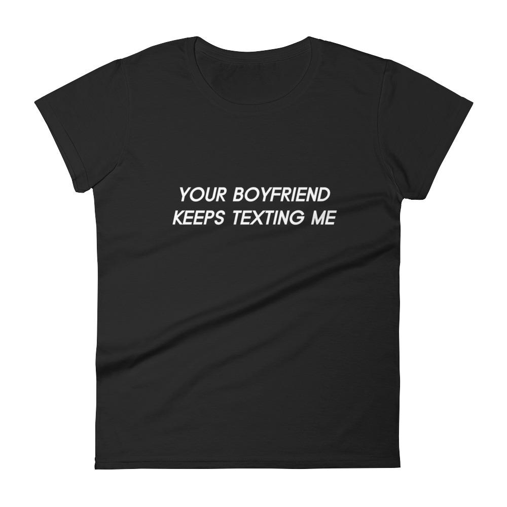 Your boyfriend keeps texting me T-shirt