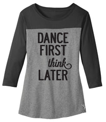 Dance First Think Later 3/4 sleeve tee