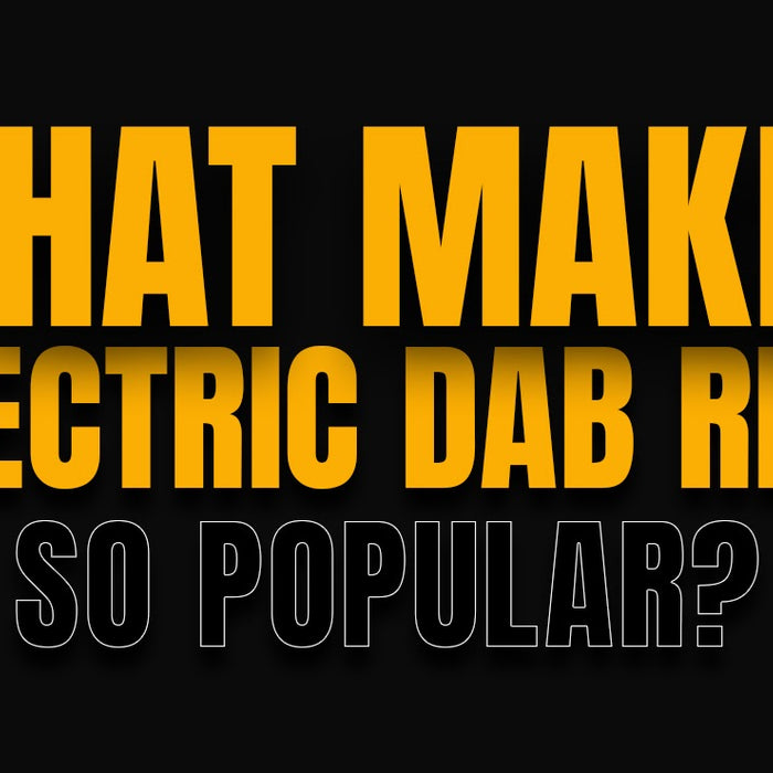What Makes Electric Dab Rigs So Popular?