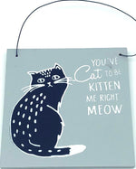 You've Cat to Be Kitten Me Right Meow Sign