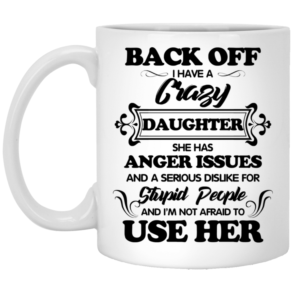 Back Off I Have A Crazy Daughter She Has Anger Issues Mug Tea Cup White