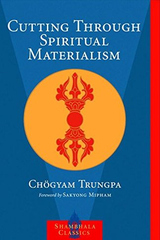 Cutting Through Spiritual Materialism by Chogyam Trungpa (Author), Sakyong Mipham (Foreword)