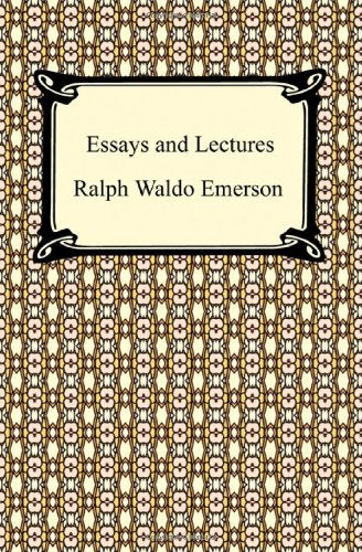 Essays and Lectures: Nature, Essays: First and Second Series, Representative Men, English Traits, and The Conduct of Life by Ralph Waldo Emerson (Author)