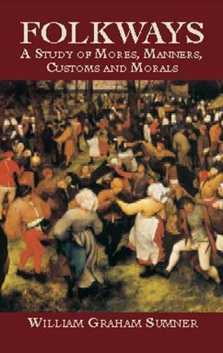 Folkways: A Study of the Sociological Importance of Usages, Manners, Customs, Mores and Morals by William Graham Sumner (Author), William Lyon Phelps (Introduction)