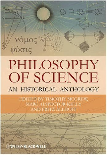 Philosophy of Science: An Historical Anthology by Timothy McGrew (Editor), Marc Alspector-Kelly (Editor), Fritz Allhoff (Editor)