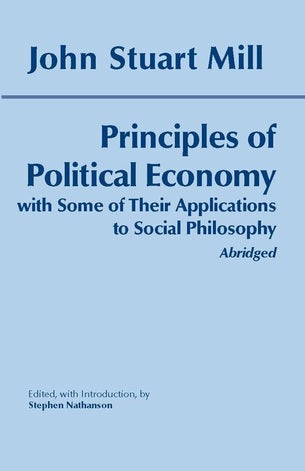 Principles of Political Economy: With Some of Their Applications to Social Philosophy (Abridged) by John Stuart Mill (Author), Stephen Nathanson (Editor)