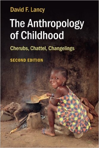 The Anthropology of Childhood: Cherubs, Chattel, Changelings by David F. Lancy