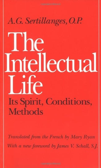 The Intellectual Life: Its Spirit, Conditions, Methods by A. G. Sertillanges (Author), Mary Ryan (Translator), SJ James V. Schall (Foreword)