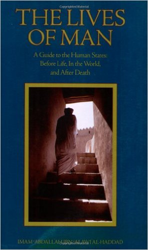 The Lives of Man: A Guide to the Human States: Before Life, In the World, and After Death by Imam 'Abdallah Ibn Alawi al-Haddad (Author), Abdal-Hakim Murad (Editor), Dr. Mostafa al-Badawi (Translator), Tim Winter (Introduction)