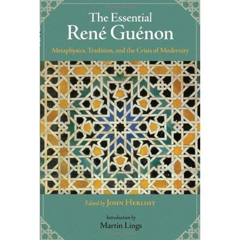 'Essential Rene Guenon: Metaphysical Principles, Traditional Doctrines, and the Crisis of Modernity' Edited by John Herlihy