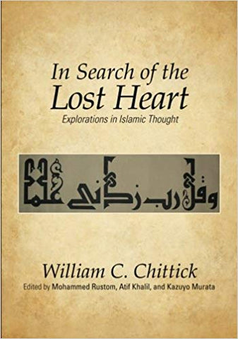 In Search of the Lost Heart: Explorations in Islamic Thought By William C. Chittick  (Author), Mohammed Rustom  (Editor), Atif Khalil  (Editor), Kazuyo Murata (Editor)