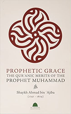 ​'Prophetic Grace: The Qur'anic Merits of the Prophet Muhammad'  By Shaykh Ahmad bin 'Ajiba (Author)