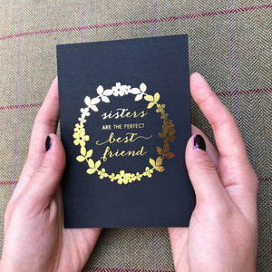 Sisters are the perfect best friend. Greeting card in black with gold foil. Comes with white or gold envelope.