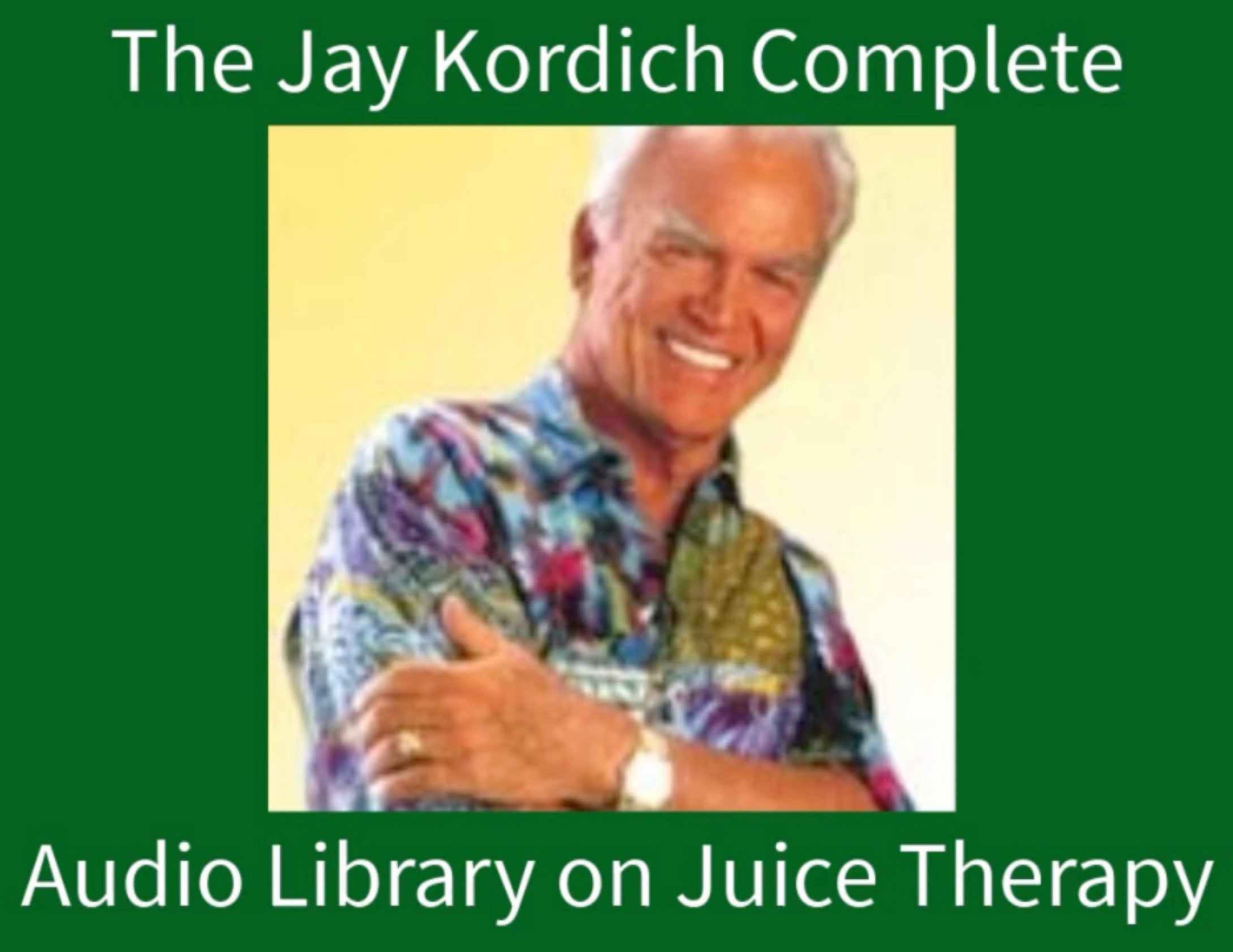 The Jay Kordich Juicing & Nutrition Audio Library - 12 Lectures!