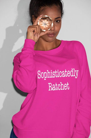 Sophisticatedly Ratchet sweatshirt