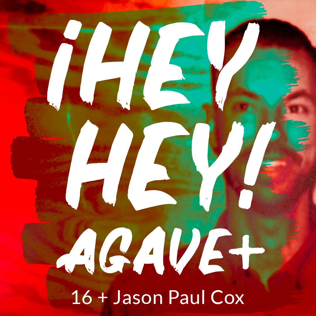 ¡HEY HEY! AGAVE / 16 + JASON PAUL COX