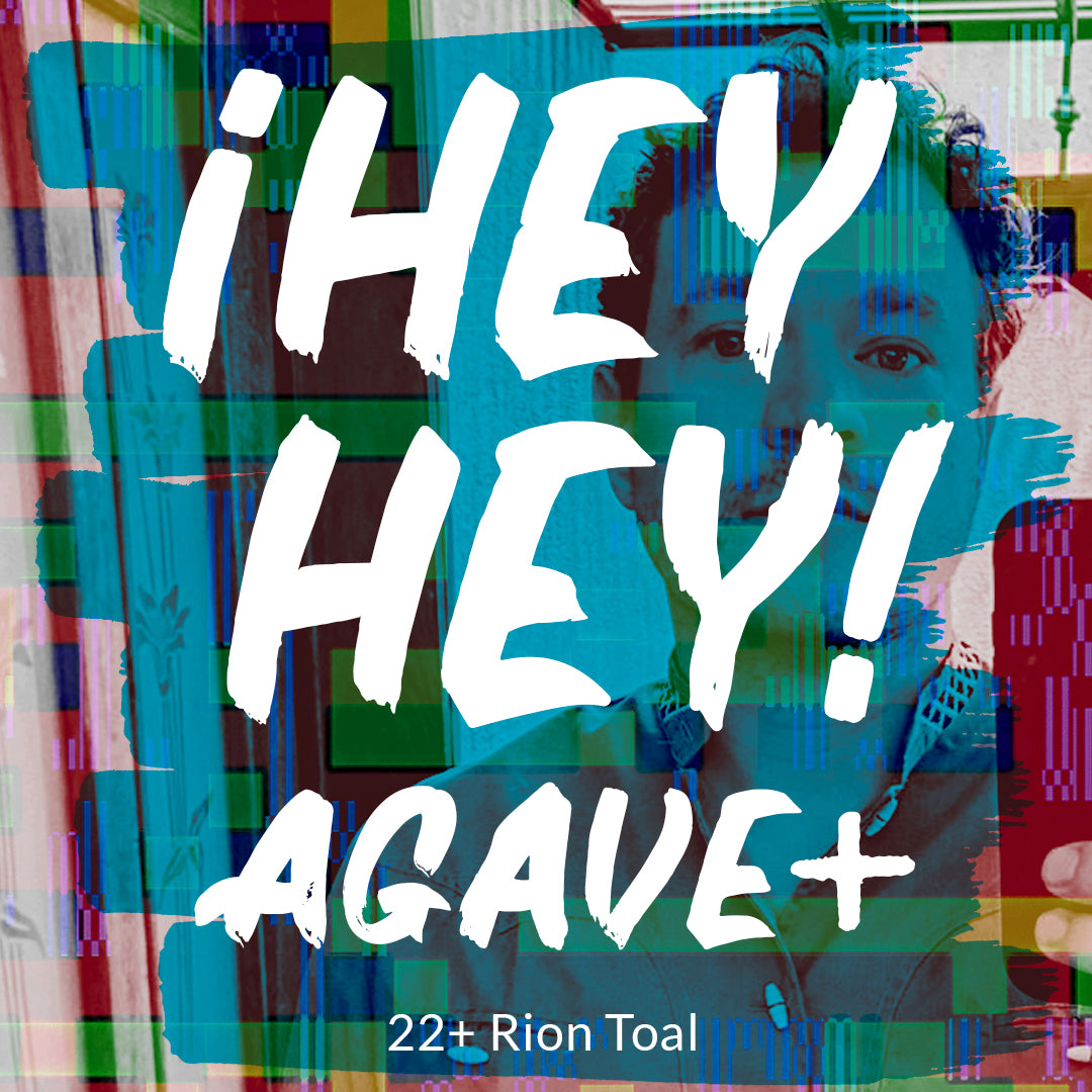 ¡Hey Hey! Agave / 22 + Rion Toal