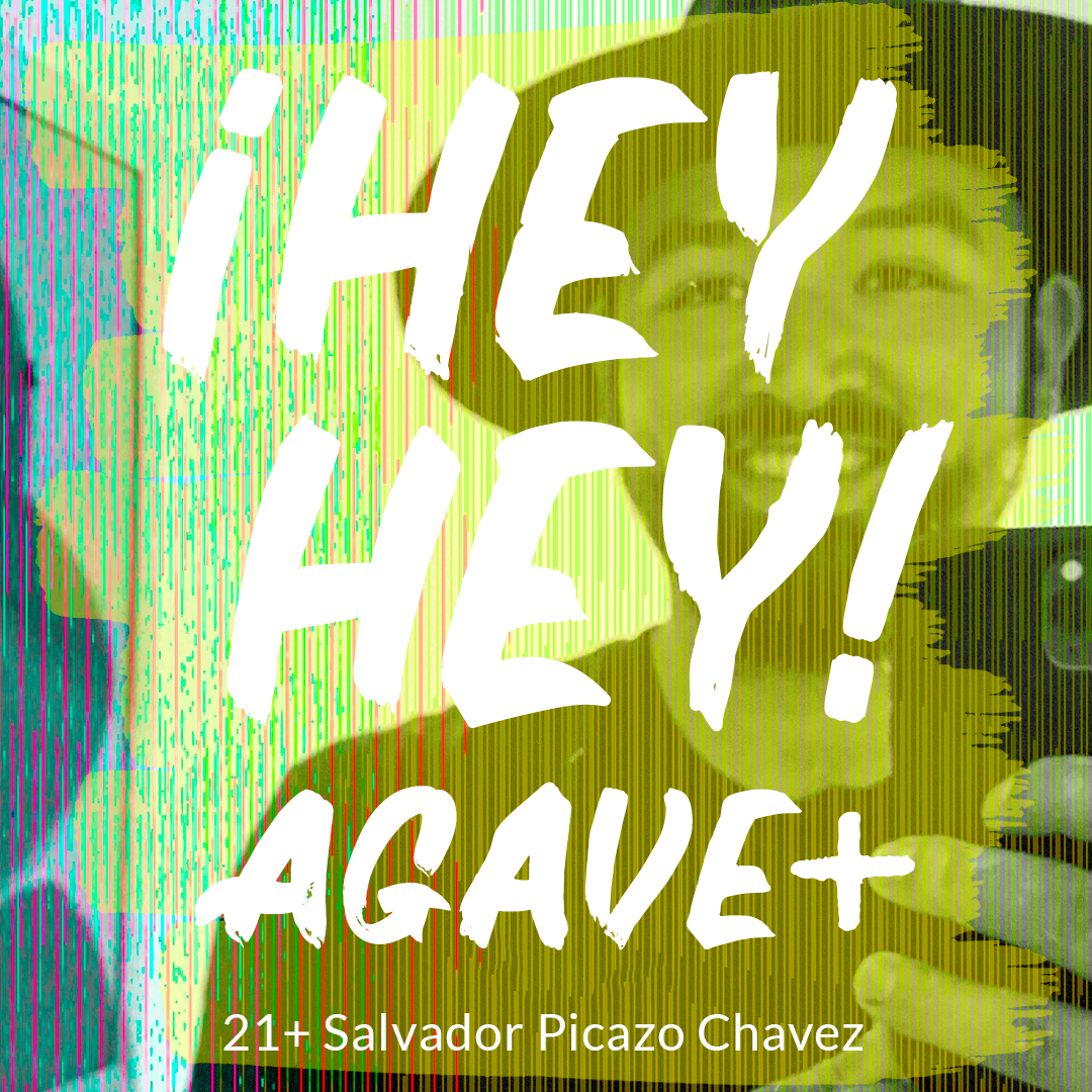 ¡Hey Hey! Agave / 21 + Salvador Picazo Chavez