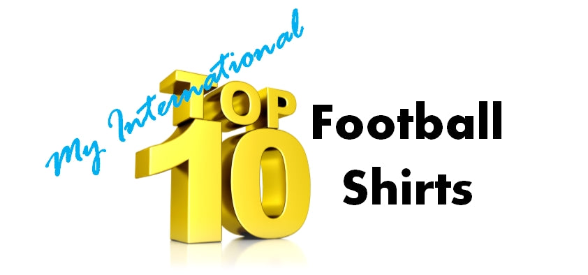 My International Top 10 Football Shirts