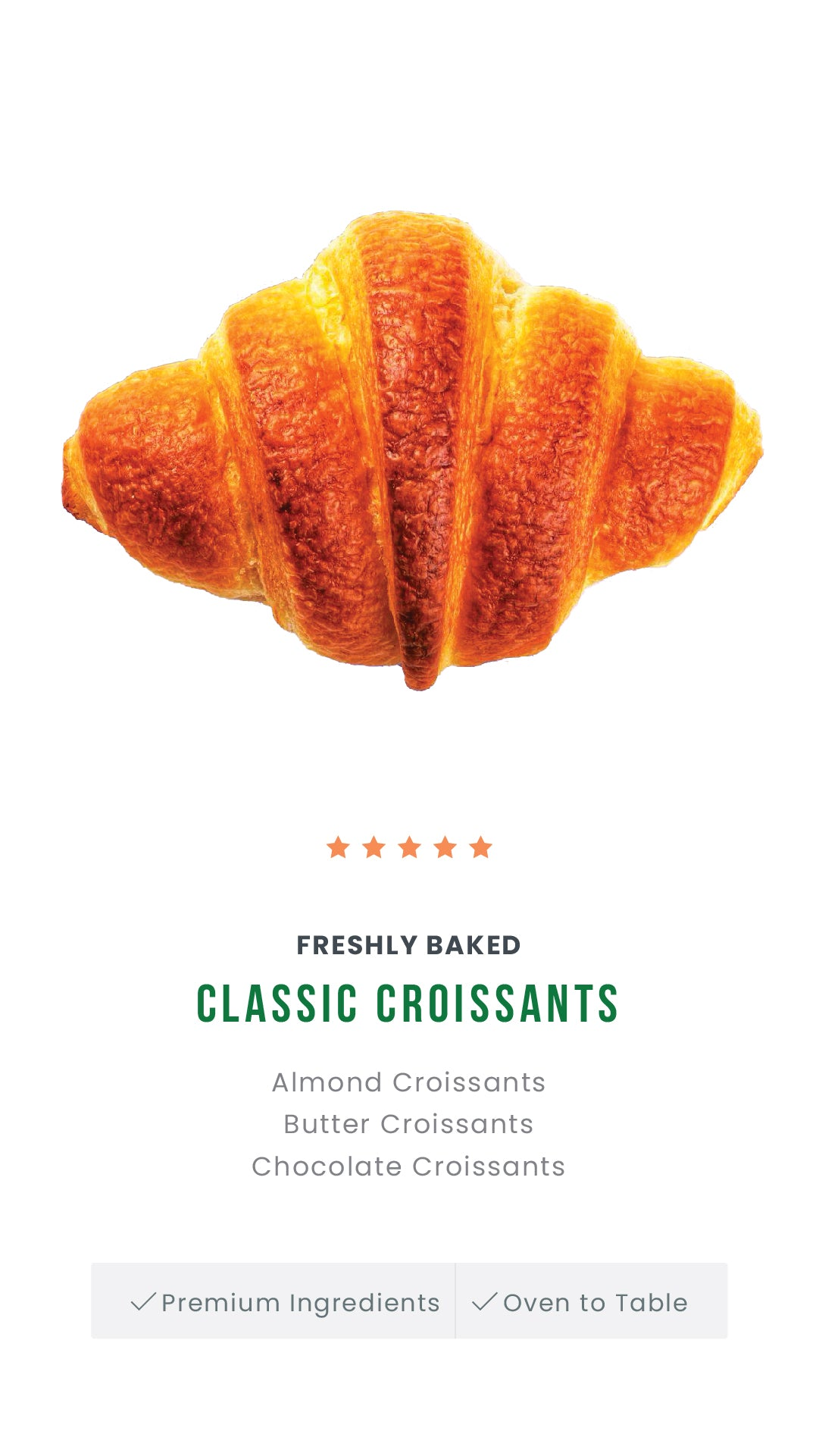 Buttery, flakey and light in texture, our croissants have an open, deliciously beautiful honeycomb center. Handcrafted using the best, premium ingredients, they are fluffy and soft with a melt-in-your-mouth character.