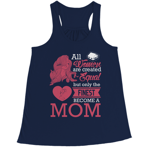 Limited Edition - All Women Are Created Equal But The Finest Become A Mom