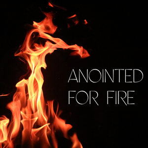 Anointed for Fire - 2/7/20