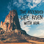The Ascended Life: Risen with Him - 4/24/18