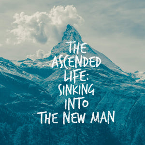 The Ascended Life: Sinking Into the New Man - 4/27/18