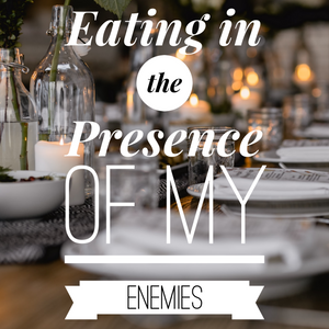 Eating in the Presence of My Enemies - 11/29/20
