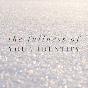 The Fullness of Your Identity- 7/27/18