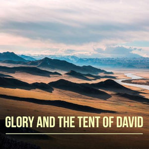 Glory and the Tent of David - 3/20/18