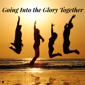 Going Into the Glory Together- 12/6/20