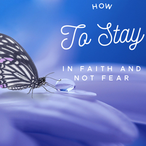 How to Stay in Faith and Not Fear - 3/13/20