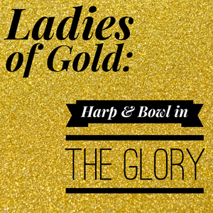 Ladies of Gold: Harp & Bowl in the Glory - 1/25/20