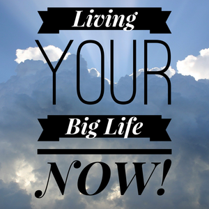 Living Your Big Life NOW - 2/29/20
