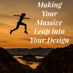 Making Your Massive Leap into Your Design - 12/6/19