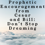 Prophetic Encouragement from Cesar and Bill: Don't Stop Dreaming - 10/6/19