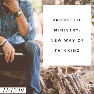 Prophetic Ministry: New Way of Thinking - 11/15/19