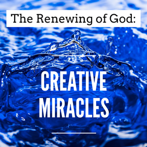 The Renewing of God: Creative Miracles - 12/13/20
