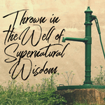 Thrown in the Well of Supernatural Wisdom - 7/12/20