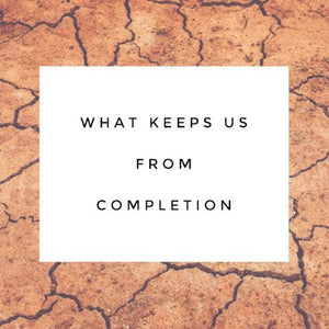 What Keeps Us From Completion - 7/31/18