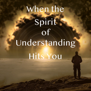 When the Spirit of Understanding Hits You - 2/7/21